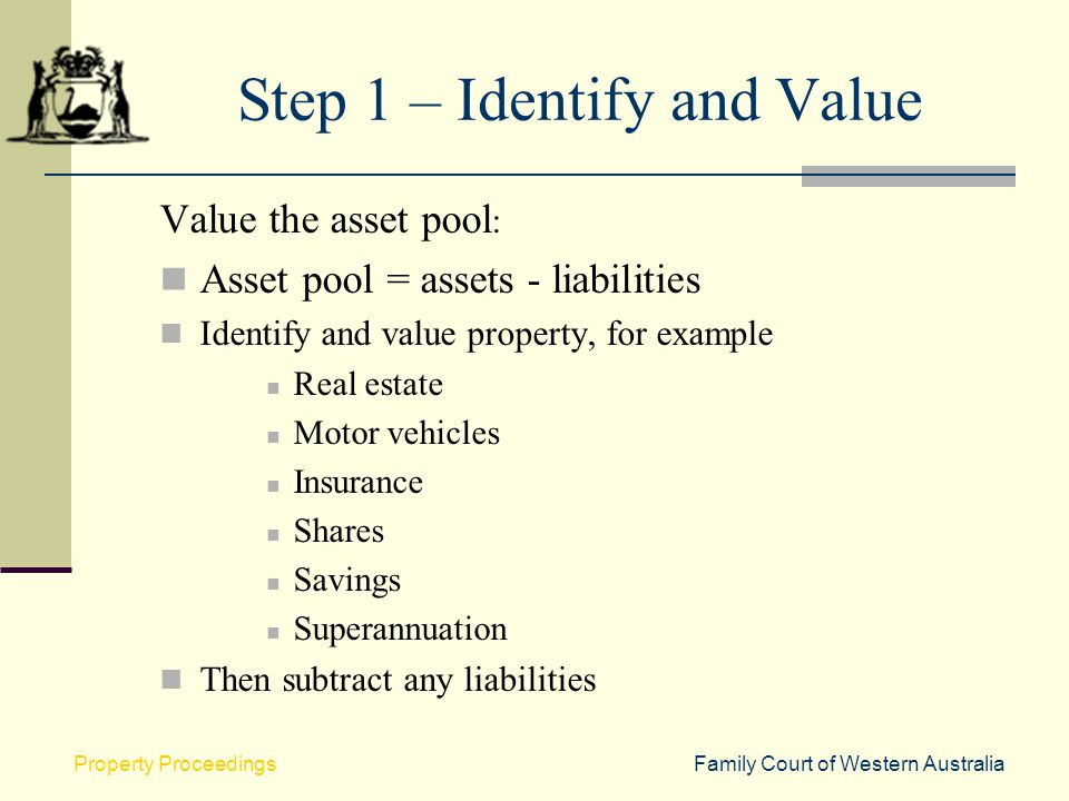Family Court of Western AustraliaProperty Proceedings Step 1 – Identify and Value Value the asset pool : Asset pool = assets - liabilities Identify an