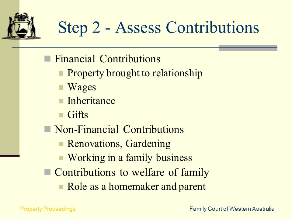 Family Court of Western AustraliaProperty Proceedings Step 2 - Assess Contributions Financial Contributions Property brought to relationship Wages Inh