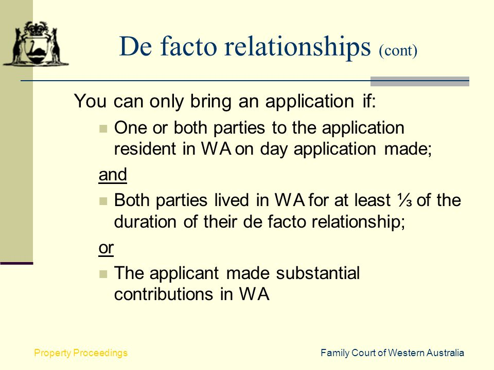 Family Court of Western AustraliaProperty Proceedings De facto relationships (cont) You can only bring an application if: One or both parties to the a