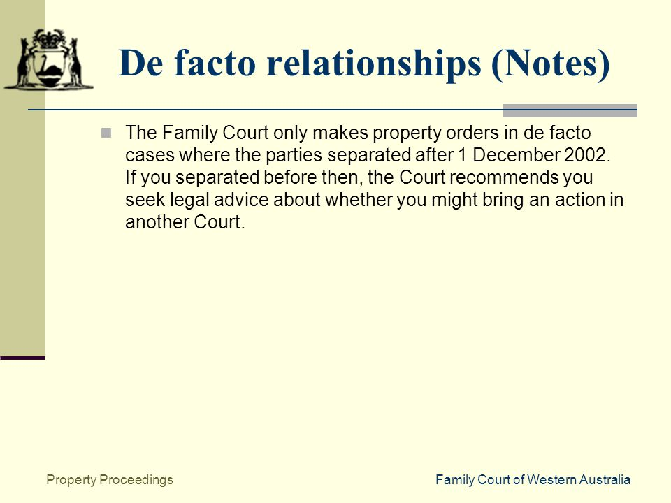 Family Court of Western AustraliaProperty Proceedings De facto relationships (Notes) The Family Court only makes property orders in de facto cases where the parties separated after 1 December 2002.