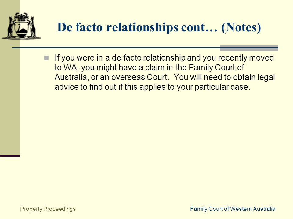 Family Court of Western AustraliaProperty Proceedings De facto relationships cont… (Notes) If you were in a de facto relationship and you recently moved to WA, you might have a claim in the Family Court of Australia, or an overseas Court.