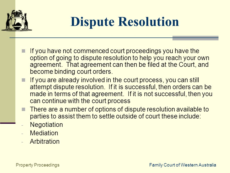 Family Court of Western AustraliaProperty Proceedings Dispute Resolution If you have not commenced court proceedings you have the option of going to dispute resolution to help you reach your own agreement.