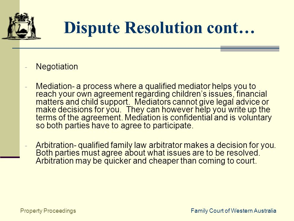 Family Court of Western AustraliaProperty Proceedings Dispute Resolution cont… - Negotiation - Mediation- a process where a qualified mediator helps you to reach your own agreement regarding children's issues, financial matters and child support.