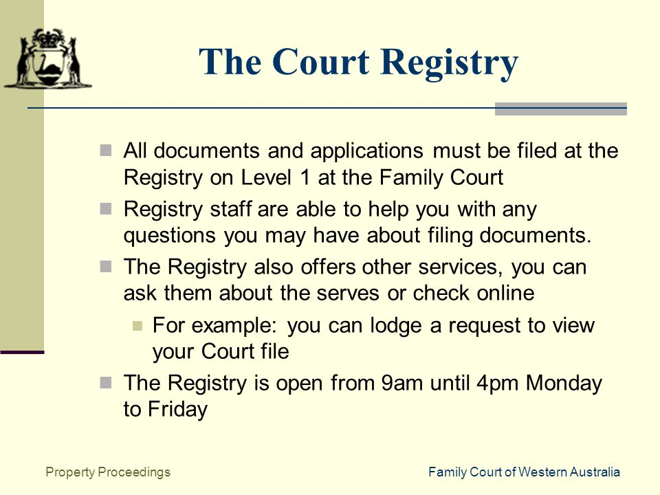 Family Court of Western AustraliaProperty Proceedings The Court Registry All documents and applications must be filed at the Registry on Level 1 at the Family Court Registry staff are able to help you with any questions you may have about filing documents.