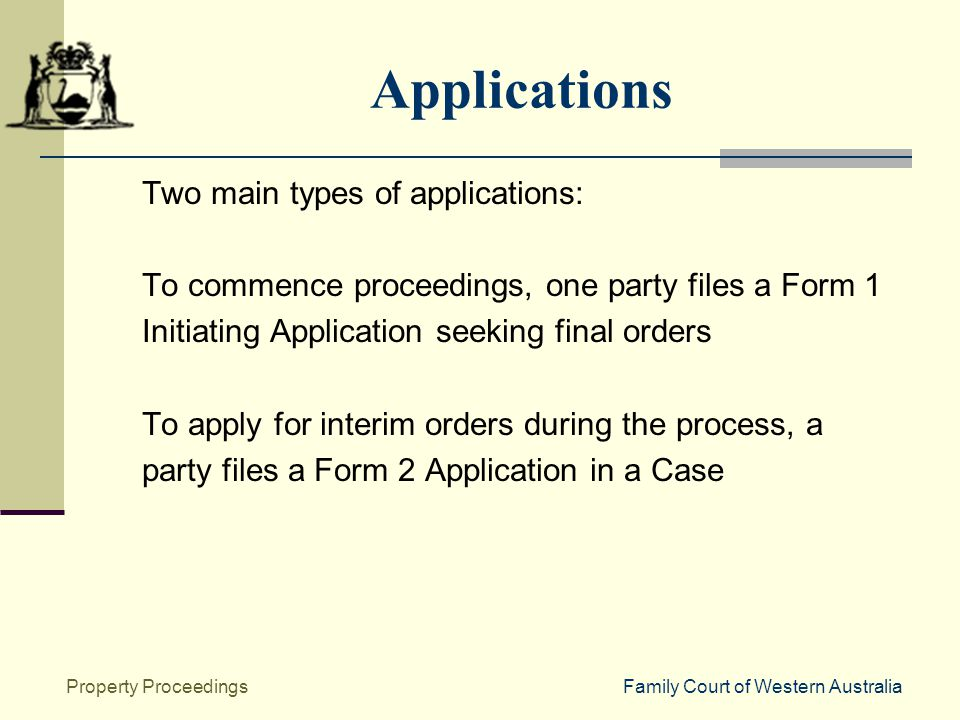 Family Court of Western AustraliaProperty Proceedings Applications Two main types of applications: To commence proceedings, one party files a Form 1 Initiating Application seeking final orders To apply for interim orders during the process, a party files a Form 2 Application in a Case