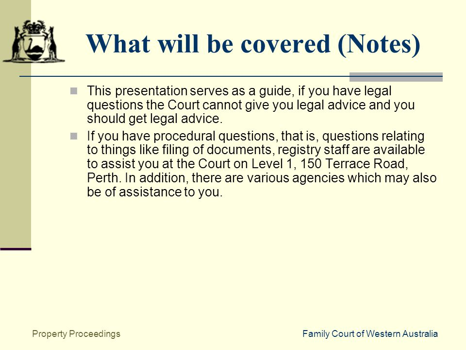 Family Court of Western AustraliaProperty Proceedings What will be covered (Notes) This presentation serves as a guide, if you have legal questions the Court cannot give you legal advice and you should get legal advice.