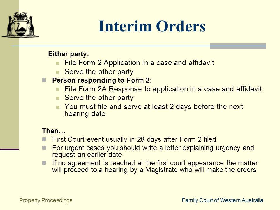 Family Court of Western AustraliaProperty Proceedings Interim Orders Either party: File Form 2 Application in a case and affidavit Serve the other party Person responding to Form 2: File Form 2A Response to application in a case and affidavit Serve the other party You must file and serve at least 2 days before the next hearing date Then… First Court event usually in 28 days after Form 2 filed For urgent cases you should write a letter explaining urgency and request an earlier date If no agreement is reached at the first court appearance the matter will proceed to a hearing by a Magistrate who will make the orders