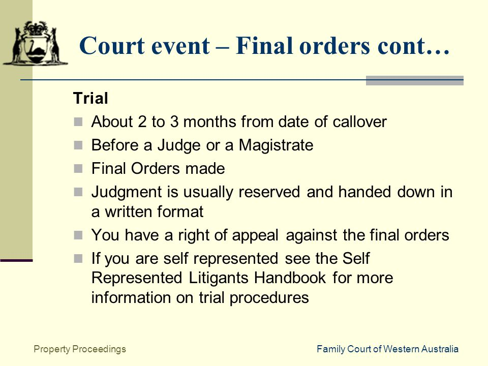 Family Court of Western AustraliaProperty Proceedings Court event – Final orders cont… Trial About 2 to 3 months from date of callover Before a Judge or a Magistrate Final Orders made Judgment is usually reserved and handed down in a written format You have a right of appeal against the final orders If you are self represented see the Self Represented Litigants Handbook for more information on trial procedures