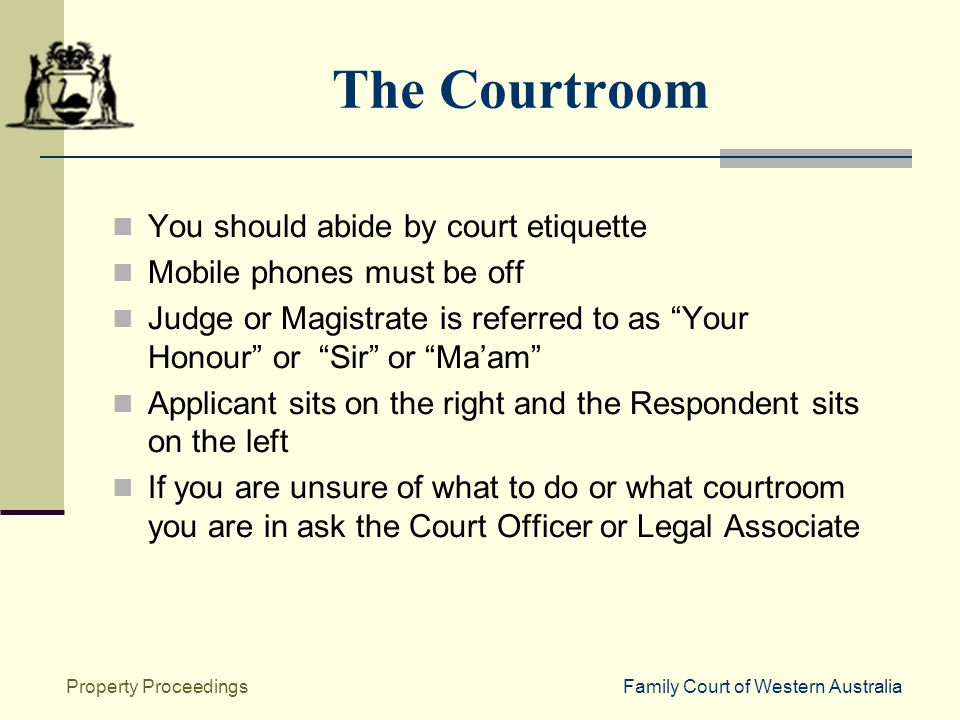 Family Court of Western AustraliaProperty Proceedings The Courtroom You should abide by court etiquette Mobile phones must be off Judge or Magistrate is referred to as Your Honour or Sir or Ma'am Applicant sits on the right and the Respondent sits on the left If you are unsure of what to do or what courtroom you are in ask the Court Officer or Legal Associate