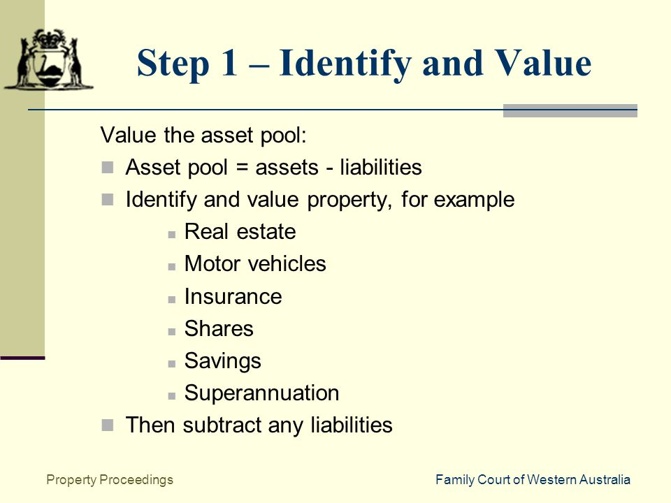 Family Court of Western AustraliaProperty Proceedings Step 1 – Identify and Value Value the asset pool: Asset pool = assets - liabilities Identify and value property, for example Real estate Motor vehicles Insurance Shares Savings Superannuation Then subtract any liabilities