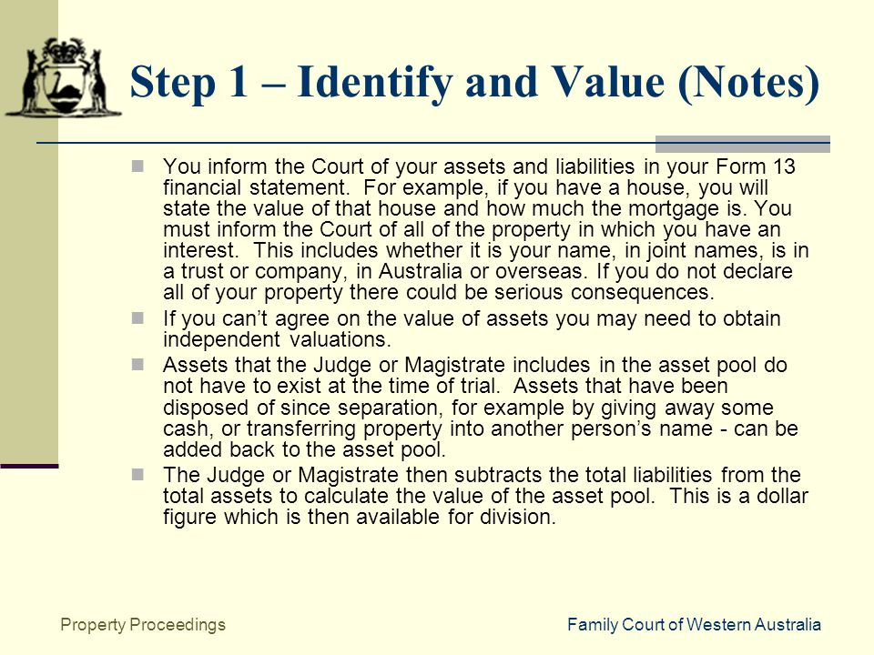 Family Court of Western AustraliaProperty Proceedings Step 1 – Identify and Value (Notes) You inform the Court of your assets and liabilities in your Form 13 financial statement.