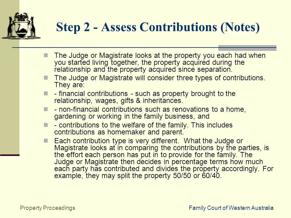 Family Court of Western AustraliaProperty Proceedings Step 2 - Assess Contributions (Notes) The Judge or Magistrate looks at the property you each had when you started living together, the property acquired during the relationship and the property acquired since separation.