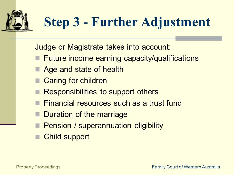 Family Court of Western AustraliaProperty Proceedings Step 3 - Further Adjustment Judge or Magistrate takes into account: Future income earning capacity/qualifications Age and state of health Caring for children Responsibilities to support others Financial resources such as a trust fund Duration of the marriage Pension / superannuation eligibility Child support