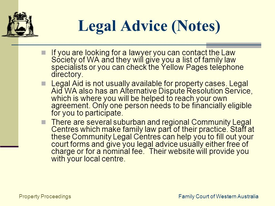 Family Court of Western AustraliaProperty Proceedings Legal Advice (Notes) If you are looking for a lawyer you can contact the Law Society of WA and they will give you a list of family law specialists or you can check the Yellow Pages telephone directory.