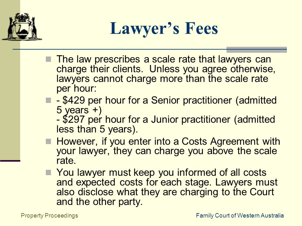 Family Court of Western AustraliaProperty Proceedings Lawyer's Fees The law prescribes a scale rate that lawyers can charge their clients.
