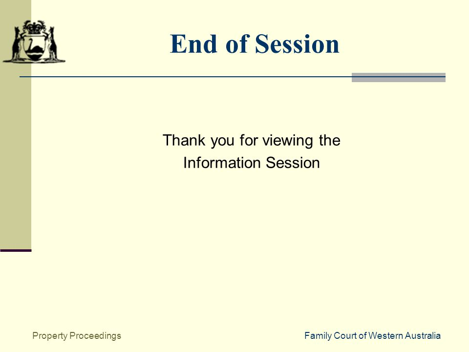 Family Court of Western AustraliaProperty Proceedings End of Session Thank you for viewing the Information Session