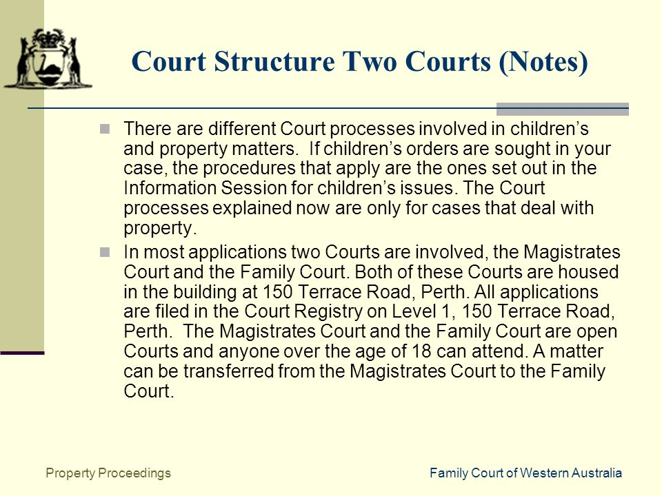 Family Court of Western AustraliaProperty Proceedings Court Structure Two Courts (Notes) There are different Court processes involved in children's and property matters.