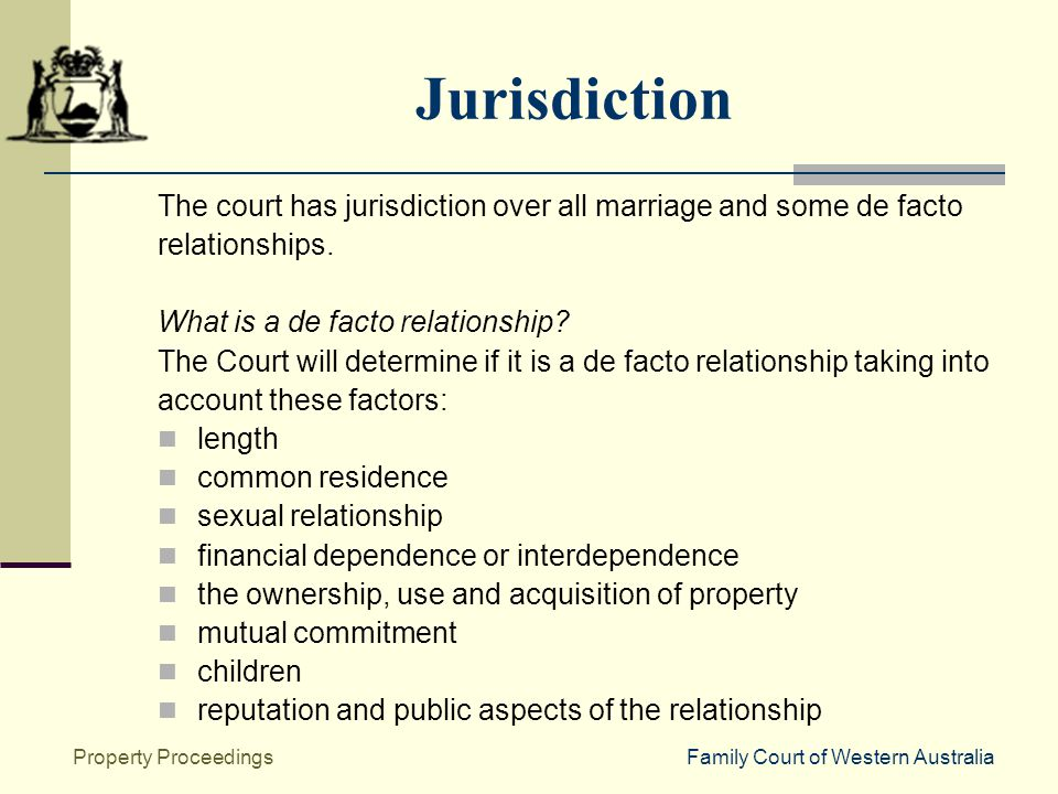 Family Court of Western AustraliaProperty Proceedings Jurisdiction The court has jurisdiction over all marriage and some de facto relationships.