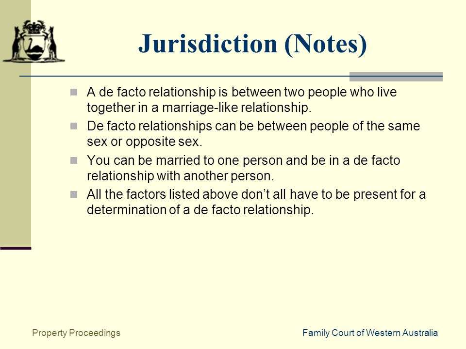 Family Court of Western AustraliaProperty Proceedings Jurisdiction (Notes) A de facto relationship is between two people who live together in a marriage-like relationship.