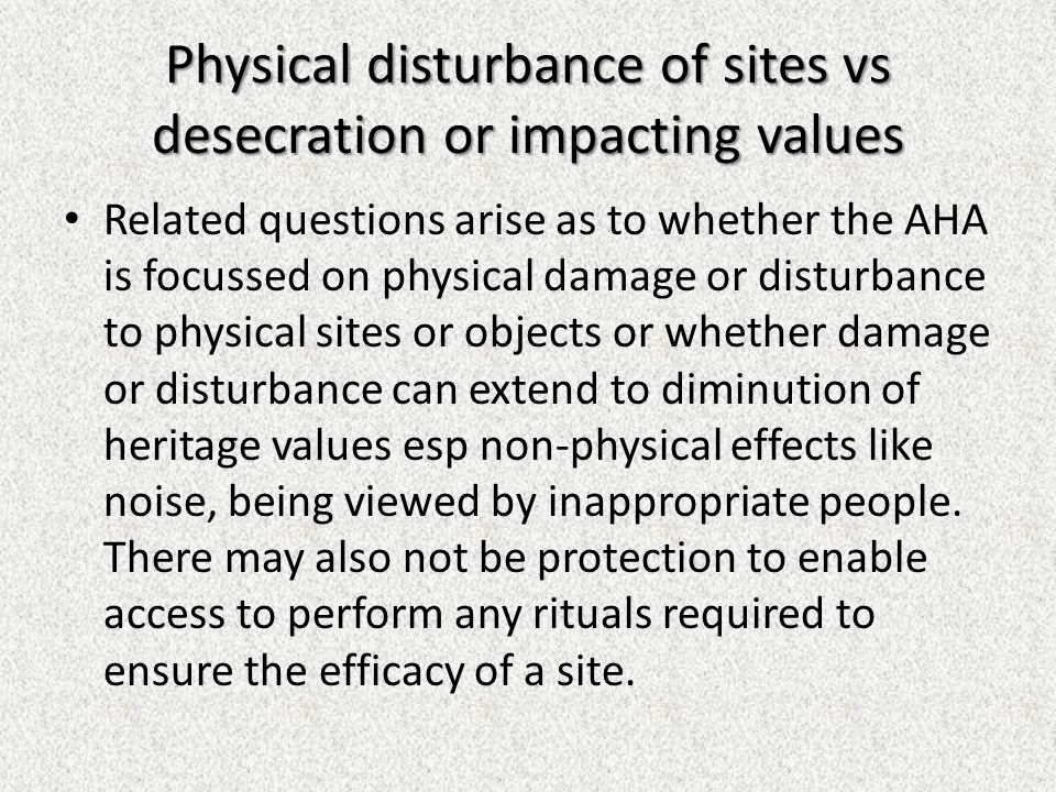Physical disturbance of sites vs desecration or impacting values Related questions arise as to whether the AHA is focussed on physical damage or disturbance to physical sites or objects or whether damage or disturbance can extend to diminution of heritage values esp non-physical effects like noise, being viewed by inappropriate people.