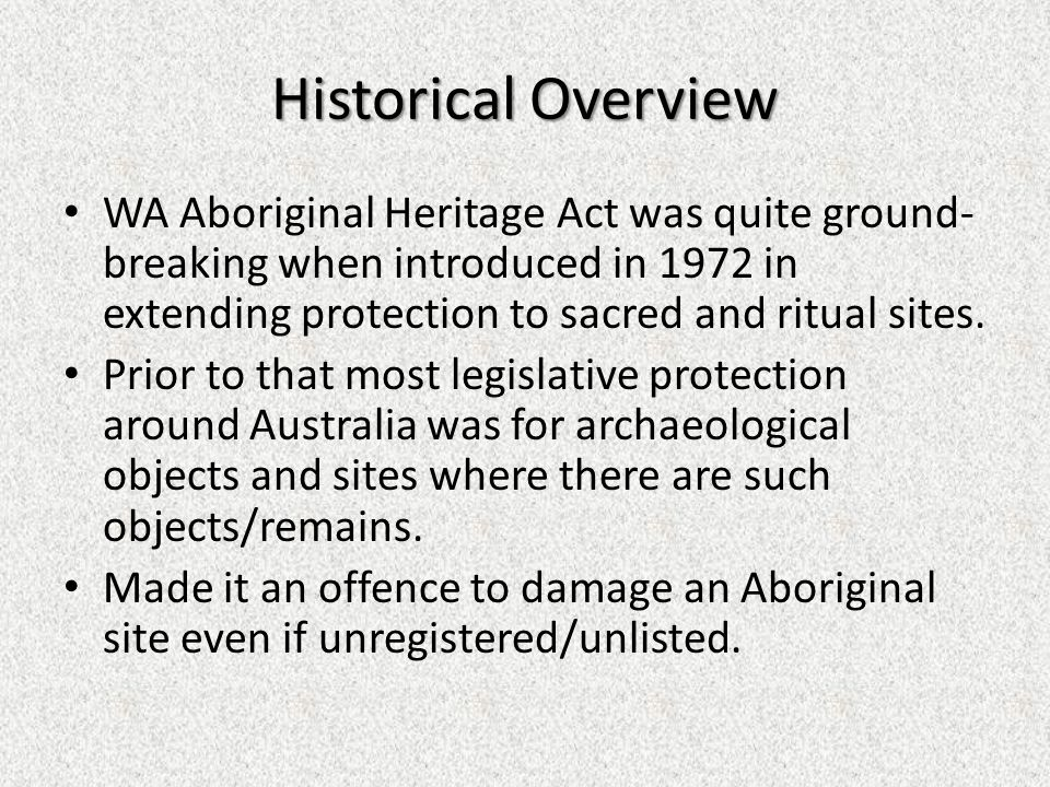 Historical Overview WA Aboriginal Heritage Act was quite ground- breaking when introduced in 1972 in extending protection to sacred and ritual sites.