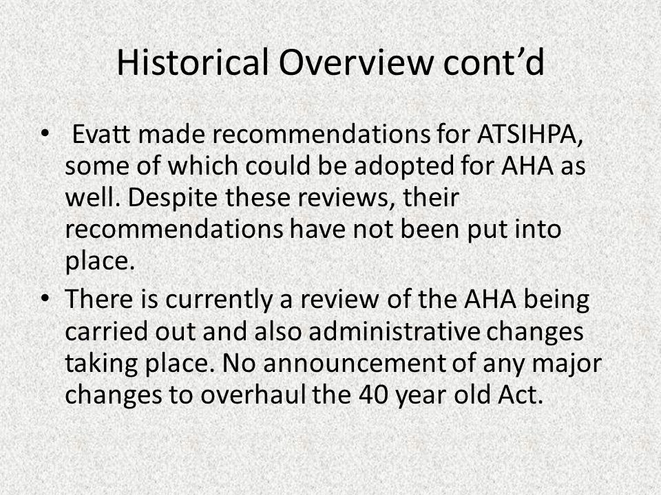 Historical Overview cont'd Evatt made recommendations for ATSIHPA, some of which could be adopted for AHA as well.