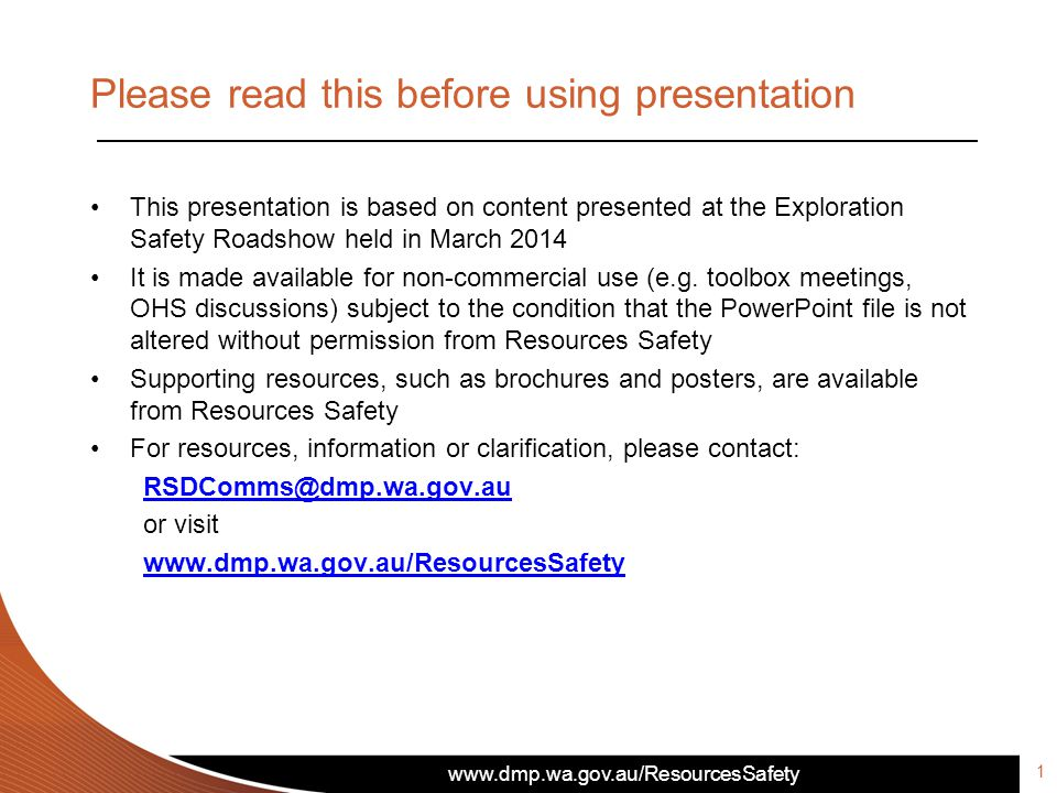 www.dmp.wa.gov.au/ResourcesSafety Please read this before using presentation This presentation is based on content presented at the Exploration Safety Roadshow held in March 2014 It is made available for non-commercial use (e.g.