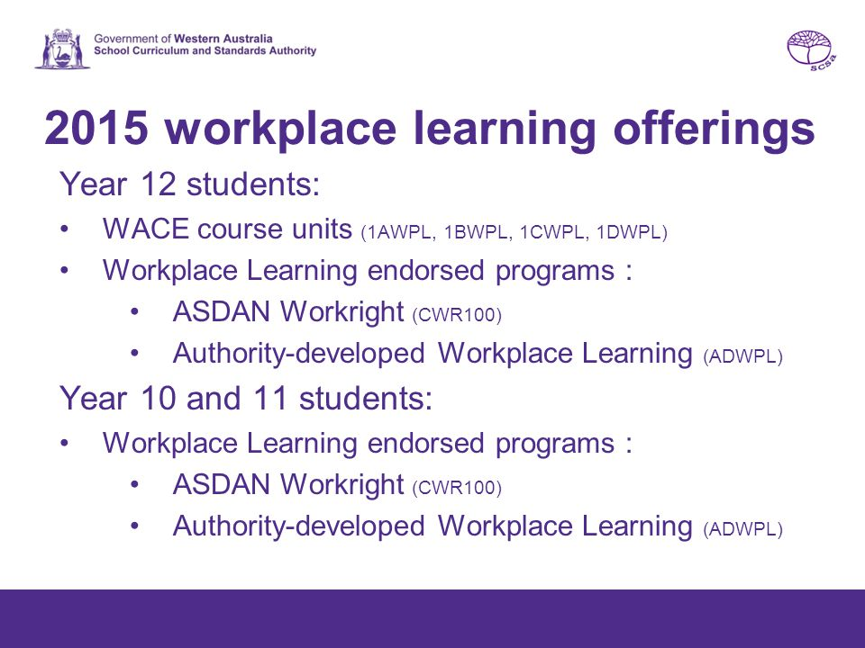 2016 workplace learning offerings Year 10, 11 and 12 students: Workplace Learning endorsed programs : ASDAN Workright (CWR100) Authority-developed Workplace Learning (ADWPL)