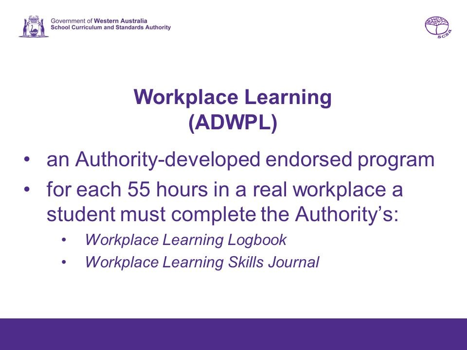 Workplace Learning (ADWPL) an Authority-developed endorsed program for each 55 hours in a real workplace a student must complete the Authority's: Workplace Learning Logbook Workplace Learning Skills Journal