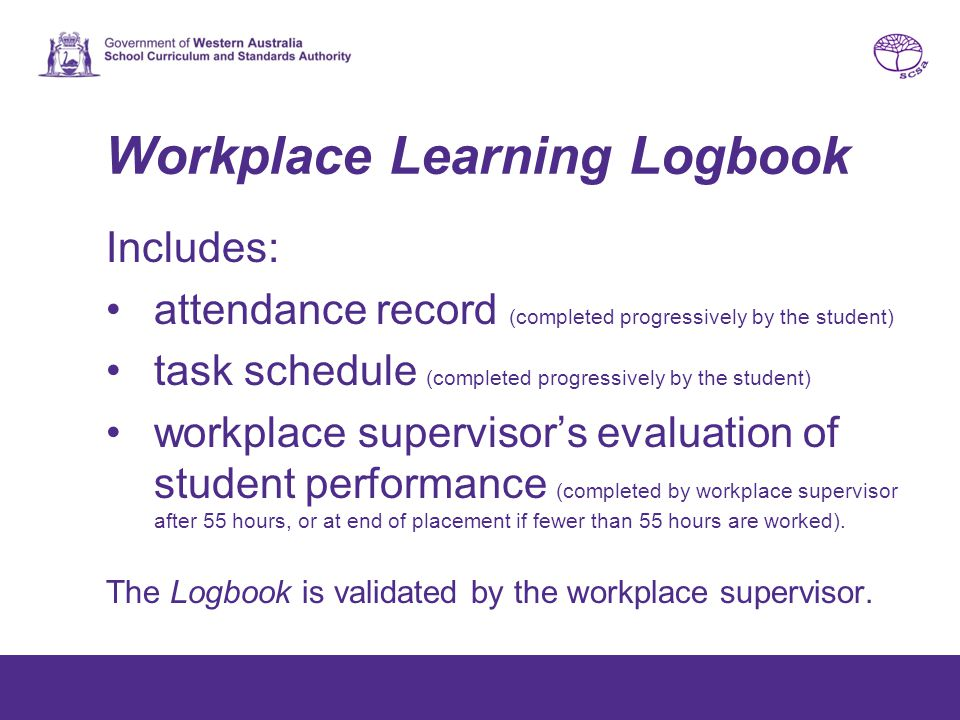 Workplace Learning Logbook Includes: attendance record (completed progressively by the student) task schedule (completed progressively by the student) workplace supervisor's evaluation of student performance (completed by workplace supervisor after 55 hours, or at end of placement if fewer than 55 hours are worked).