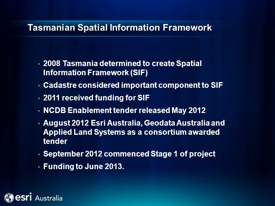 Tasmanian Spatial Information Framework 2008 Tasmania determined to create Spatial Information Framework (SIF) Cadastre considered important component to SIF 2011 received funding for SIF NCDB Enablement tender released May 2012 August 2012 Esri Australia, Geodata Australia and Applied Land Systems as a consortium awarded tender September 2012 commenced Stage 1 of project Funding to June 2013.