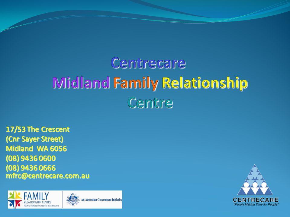 17/53 The Crescent (Cnr Sayer Street) Midland WA 6056 (08) 9436 0600 (08) 9436 0666 mfrc@centrecare.com.au