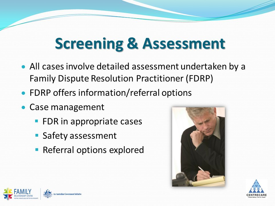 Screening & Assessment  All cases involve detailed assessment undertaken by a Family Dispute Resolution Practitioner (FDRP)  FDRP offers information/referral options  Case management  FDR in appropriate cases  Safety assessment  Referral options explored