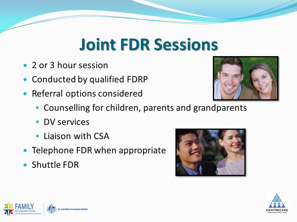 Joint FDR Sessions 2 or 3 hour session Conducted by qualified FDRP Referral options considered  Counselling for children, parents and grandparents  DV services  Liaison with CSA Telephone FDR when appropriate Shuttle FDR