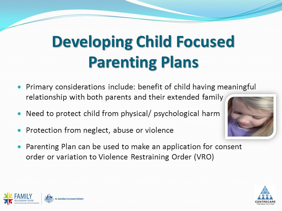 Developing Child Focused Parenting Plans  Primary considerations include: benefit of child having meaningful relationship with both parents and their extended family  Need to protect child from physical/ psychological harm  Protection from neglect, abuse or violence  Parenting Plan can be used to make an application for consent order or variation to Violence Restraining Order (VRO)