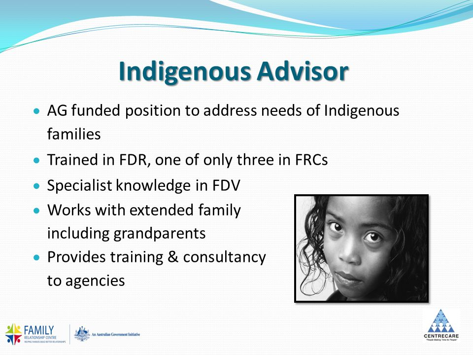 Indigenous Advisor  AG funded position to address needs of Indigenous families  Trained in FDR, one of only three in FRCs  Specialist knowledge in FDV  Works with extended family including grandparents  Provides training & consultancy to agencies