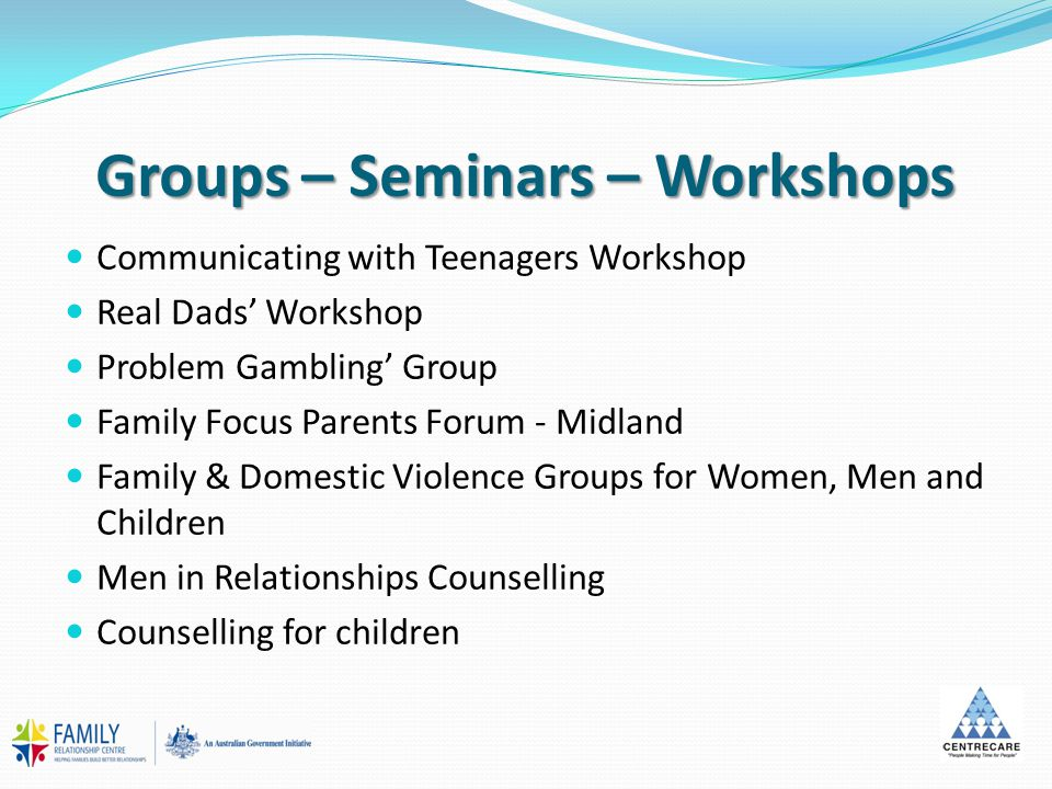 Groups – Seminars – Workshops Communicating with Teenagers Workshop Real Dads' Workshop Problem Gambling' Group Family Focus Parents Forum - Midland Family & Domestic Violence Groups for Women, Men and Children Men in Relationships Counselling Counselling for children