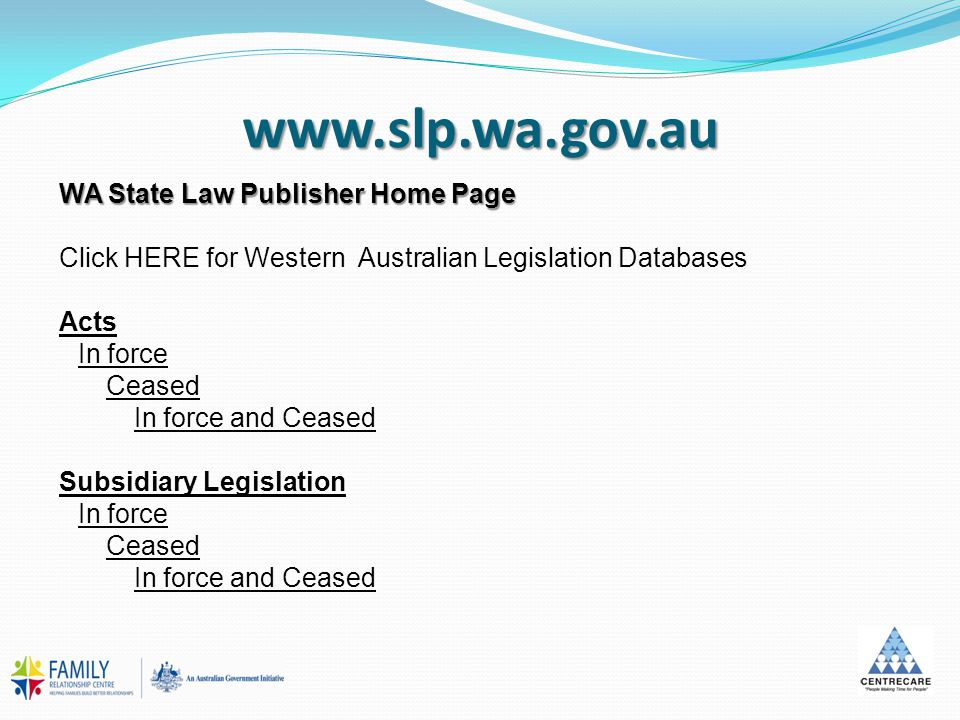www.slp.wa.gov.au WA State Law Publisher Home Page Click HERE for Western Australian Legislation Databases Acts In force Ceased In force and Ceased Subsidiary Legislation In force Ceased In force and Ceased