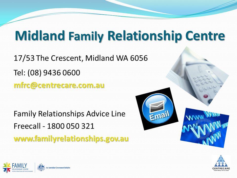 Midland Family Relationship Centre 17/53 The Crescent, Midland WA 6056 Tel: (08) 9436 0600mfrc@centrecare.com.au Family Relationships Advice Line Freecall - 1800 050 321www.familyrelationships.gov.au