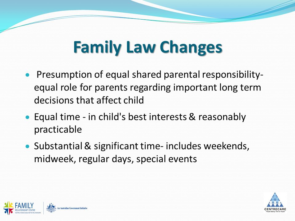 Family Law Changes  Presumption of equal shared parental responsibility- equal role for parents regarding important long term decisions that affect c