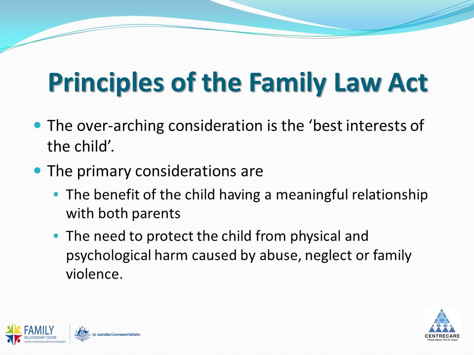 Principles of the Family Law Act The over-arching consideration is the 'best interests of the child'. The primary considerations are  The benefit of