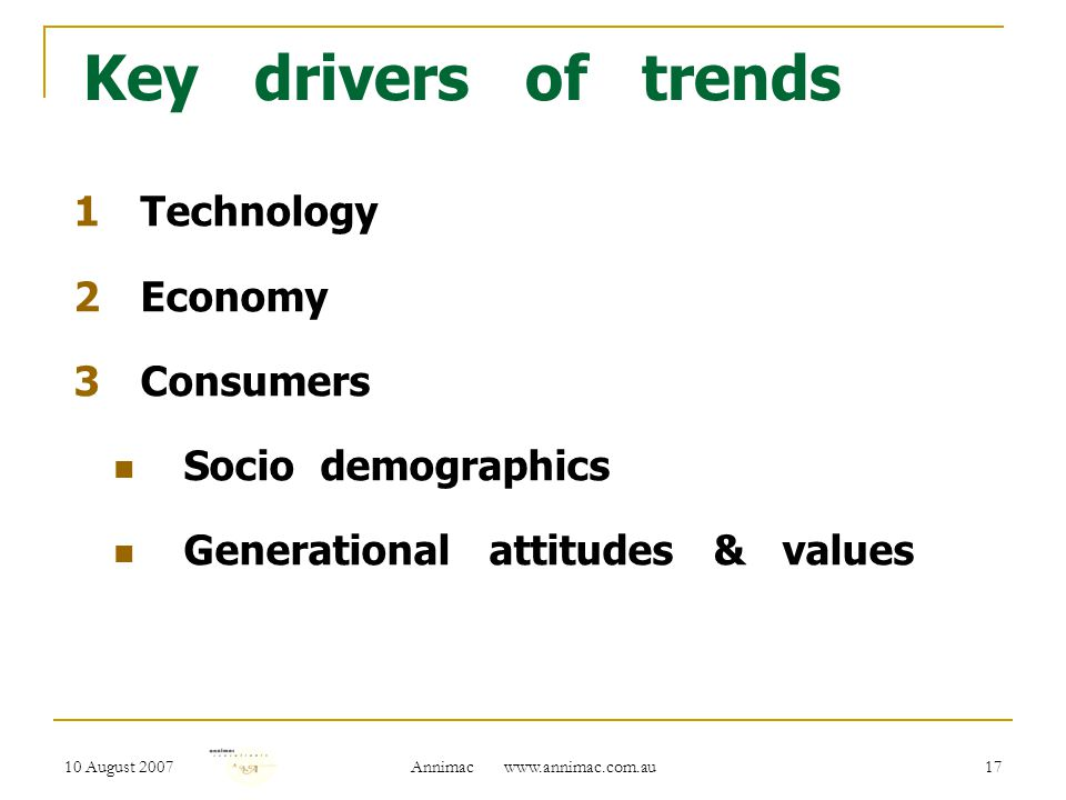 10 August 2007 Annimac www.annimac.com.au 17 Key drivers of trends 1Technology 2Economy 3Consumers Socio demographics Generational attitudes & values