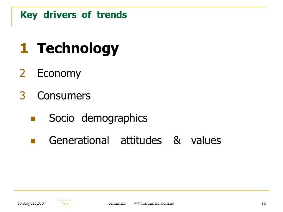 10 August 2007 Annimac www.annimac.com.au 18 Key drivers of trends 1Technology 2Economy 3Consumers Socio demographics Generational attitudes & values