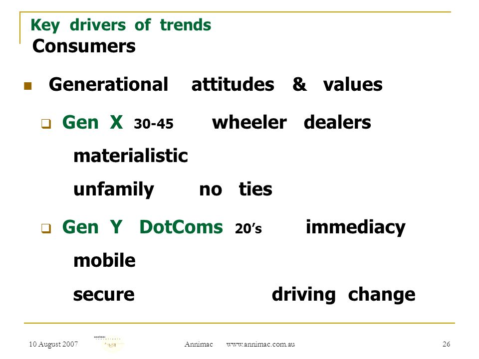 10 August 2007 Annimac www.annimac.com.au 26 Key drivers of trends Consumers Generational attitudes & values  Gen X 30-45 wheeler dealers materialistic unfamily no ties  Gen Y DotComs 20's immediacy mobile secure driving change