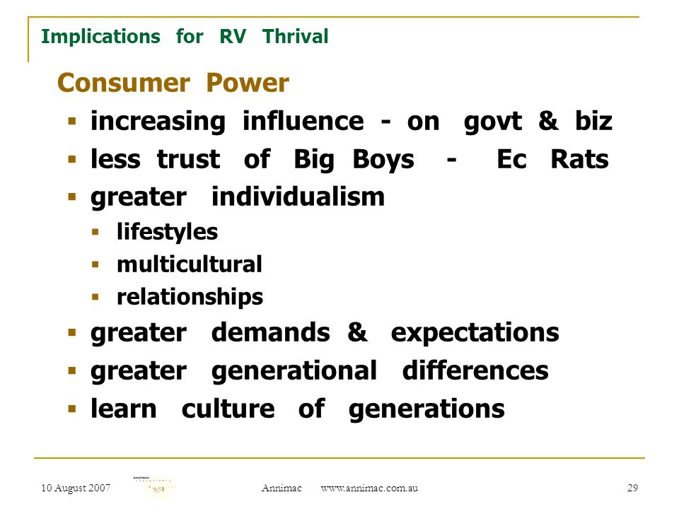 10 August 2007 Annimac www.annimac.com.au 29 Implications for RV Thrival Consumer Power  increasing influence - on govt & biz  less trust of Big Boys - Ec Rats  greater individualism  lifestyles  multicultural  relationships  greater demands & expectations  greater generational differences  learn culture of generations