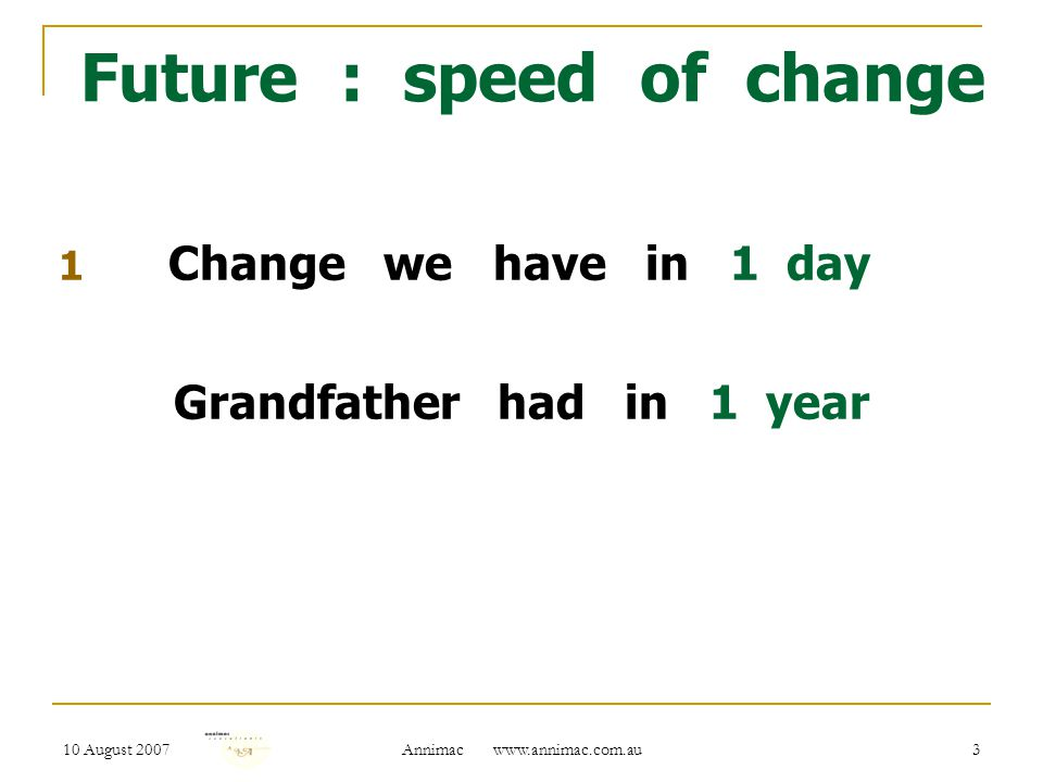 10 August 2007 Annimac www.annimac.com.au 3 Future : speed of change 1 Change we have in 1 day Grandfather had in 1 year