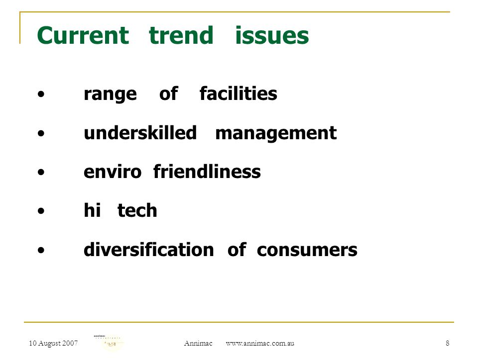 10 August 2007 Annimac www.annimac.com.au 8 Current trend issues range of facilities underskilled management enviro friendliness hi tech diversification of consumers