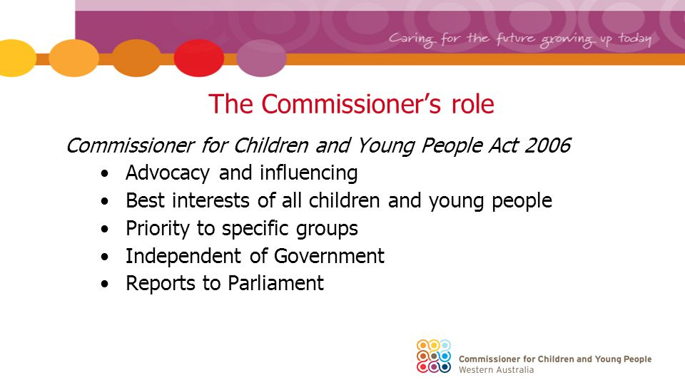 The Commissioner's role Commissioner for Children and Young People Act 2006 Advocacy and influencing Best interests of all children and young people Priority to specific groups Independent of Government Reports to Parliament