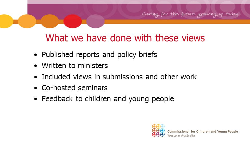 What we have done with these views Published reports and policy briefs Written to ministers Included views in submissions and other work Co-hosted seminars Feedback to children and young people