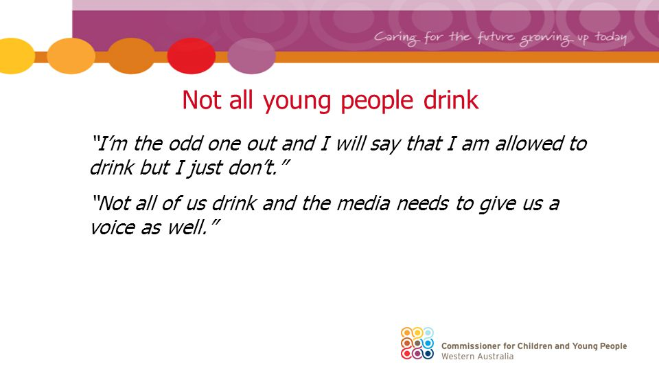 Summary Young people are diverse – one size does not fit all Their voices are powerful in communicating the messages Influence of broader culture Australians live their lives around alcohol and how drunk they can get.